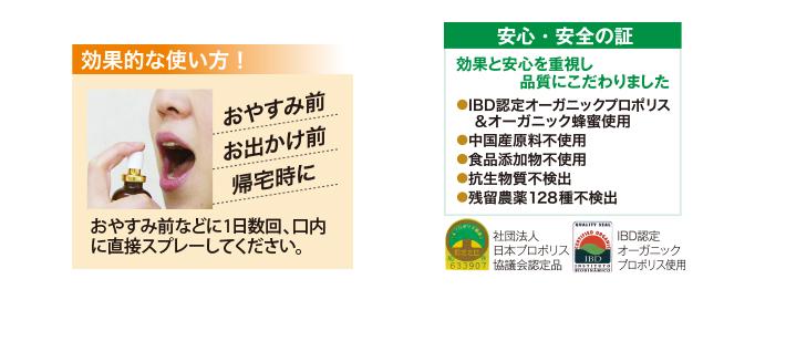 お休み前やお出かけ前に1日数回、口内に直接スプレーしてください。効果と安心を重視し、品質にこだわりました。社団法人日本プロポリス協議会認定品。IBOオーガニックプロポリス使用